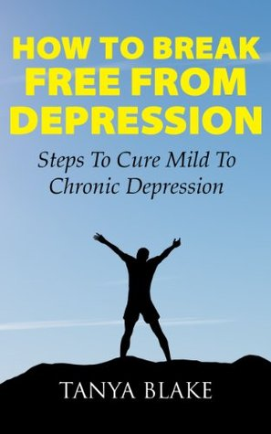 Depression: How To Break Free From Depression: Steps To Cure Chronic Unhappiness Tanya Blake