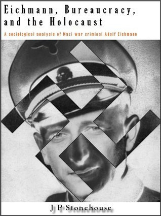 Eichmann, Bureaucracy and the Holocaust  by  Jonathan Stonehouse