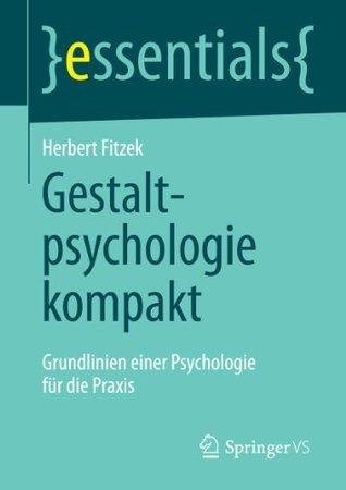 Gestaltpsychologie kompakt: Grundlinien einer Psychologie für die Praxis (essentials)  by  Herbert Fitzek