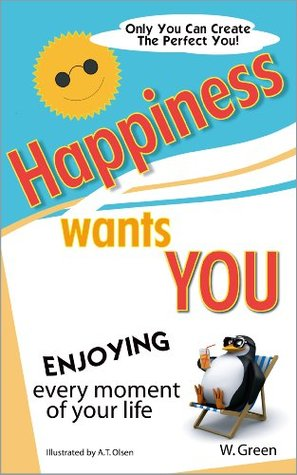 HAPPINESS WANTS YOU:  Enjoying Every Moment of Your Life  by  W. Green