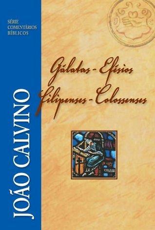 Comentário de Gálatas, Efésios, Filipenses e Colossenses (Série Comentários Bíblicos João Calvino) (Portuguese Edition)  by  João Calvino