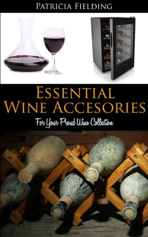 Essential Wine Accessories: For Your Proud Wine Collection  by  Patricia Fielding