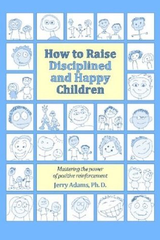 How to Raise Disciplined and Happy Children: Mastering the Power of Positive Reinforcement  by  Jerry Adams