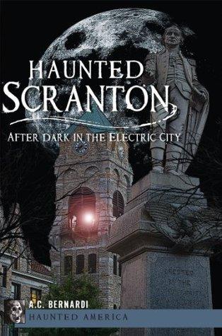 Haunted Scranton: After Dark in the Electric City A.C. Bernardi