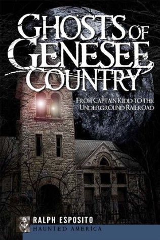 Ghosts of Genessee Country (NY): From Captain Kidd to the Underground Railroad  by  Ralph Esposito
