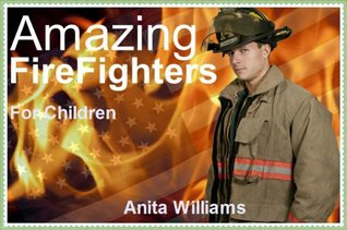 Amazing Fire Fighters: A Childrens Book About Fire Fighters  by  Anita Williams