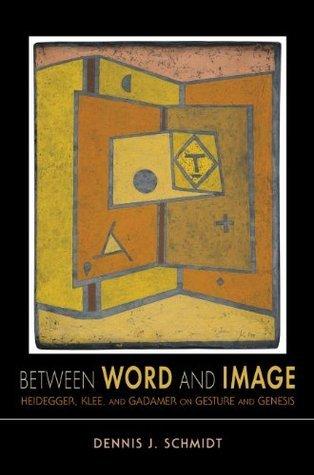 Between Word and Image: Heidegger, Klee, and Gadamer on Gesture and Genesis  by  Dennis J. Schmidt