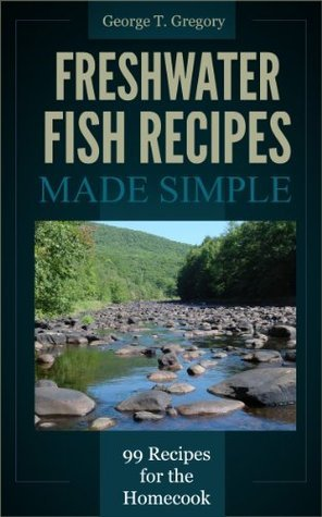 Freshwater Fish Recipes Made Simple - 99 Classic Recipes for the Homecook George Gregory