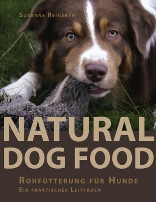 Natural Dog Food: Raw Feeding for Dogs: A comprehensive guide to healthy dog nutrition  by  Susanne Reinerth