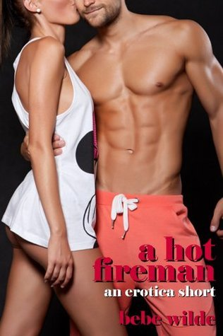 A Hot Fireman: An Erotica Short  by  Bebe Wilde