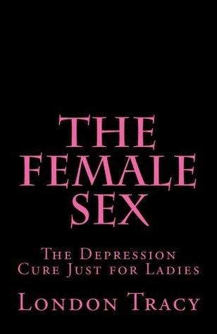 The Female Sex, the Depression Cure Just for Ladies London Tracy