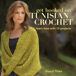 Get Hooked on Tunisian Crochet: Learn How with 13 Projects Sheryl Thies