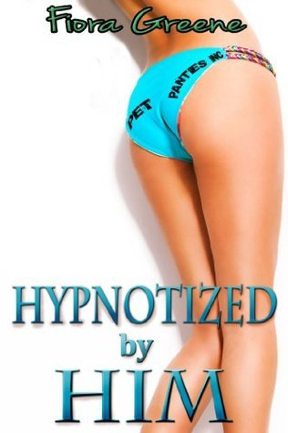 Hypnotized  by  Him (Erotic Mind Control, Sexual Humiliation) by Fiora Greene