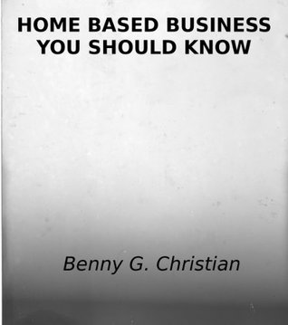 HOME BASED BUSINESS  YOU SHOULD KNOW Benny G. Christian