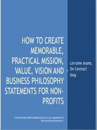 HOW TO CREATE MEMORABLE, PRACTICAL MISSION, VALUE, VISION AND BUSINESS PHILOSOPHY STATEMENTS FOR NON-PROFITS (ON CONTRACT ONLY EBOOKS FOR NON-PROFITS) LORRAINE ARAMS