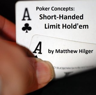 Poker Concepts: Short-Handed Limit Holdem  by  Matthew Hilger