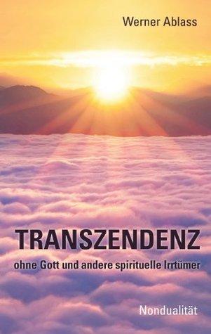TRANSZENDENZ: ohne Gott und andere spirituelle Irrtümer Werner Ablass