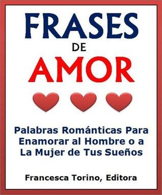 Frases De Amor: Palabras Románticas Para Enamorar al Hombre o a la Mujer de Tus Sueños (Dia De Los Enamorados)  by  Instituto de Español Para Kindle