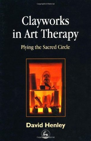 Clayworks in Art Therapy: Plying the Sacred Circle  by  David Henley