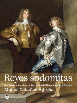 Reyes sodomitas. Monarcas y favoritos en las cortes del Renacimiento y Barroco (G) Miguel Cabañas Agrela