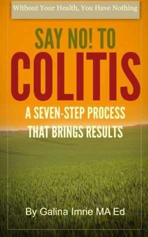 Say No! To Colitis: A Seven-Step Process That Brings Results (Without Your Health You Have Nothing) Galina Imrie