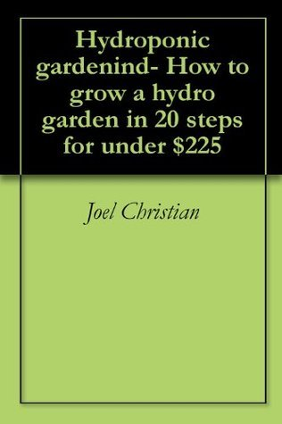 Hydroponic gardenind-  How to grow a hydro garden in 20 steps for under $225  by  Joel Christian