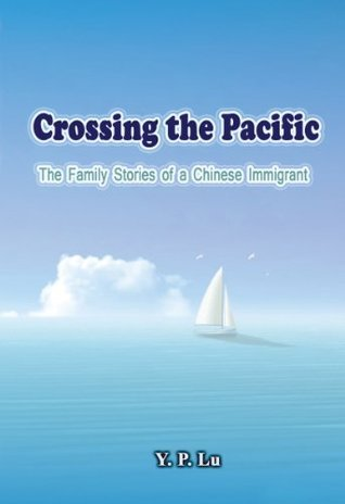 Crossing the Pacific: The Family Stories of a Chinese Immigrant  by  Y.P. Lu