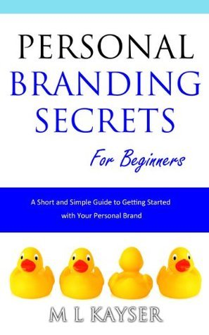Personal Branding Secrets for Beginners: A Short and Simple Guide to Getting Started with Your Personal Brand (Short and Simple Series) M L Kayser