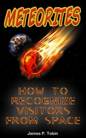 Meteorites - How To Recognize Visitors From Space  by  James P. Tobin