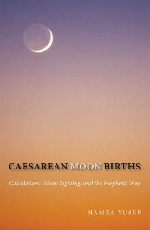 Caesarean Moon Births: Calculations, Moon Sighting, and the Prophetic Way  by  Hamza Yusuf