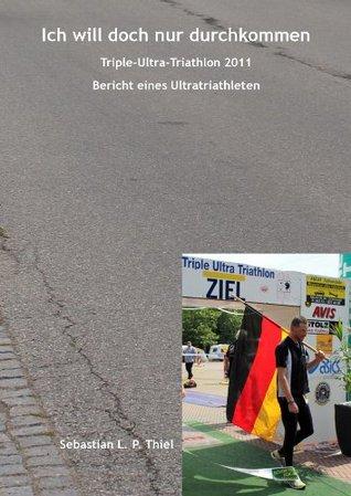 Ich will doch nur durchkommen: Triple-Ultra-Triathlon 2011: Bericht eines Ultratriathleten Sebastian L. P. Thiel