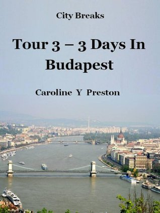 City Breaks - Tour 3 - 3 Days In Budapest  by  Caroline Y. Preston