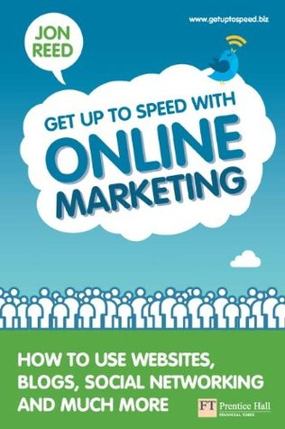 Get Up To Speed with Online Marketing: How to use websites, blogs, social networking and much more (Financial Times Series) Mr Jon Reed