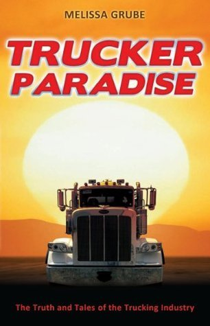 Trucker Paradise: The Truth and Tales of the Trucking Industry  by  Grube Melissa