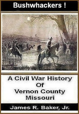 Bushwhackers! A Civil War History Of Vernon County, Missouri James R. Baker