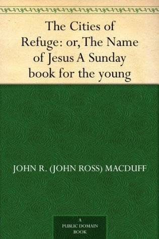 The Cities of Refuge: or, The Name of Jesus A Sunday book for the young  by  John Ross MacDuff