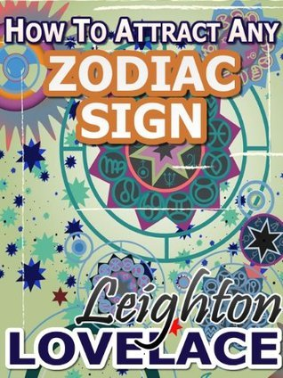 How To Attract Any Zodiac Sign - The Astrology for Lovers Guide to Understanding Horoscope Compatibility for All Zodiac Signs and Much More Leighton Lovelace
