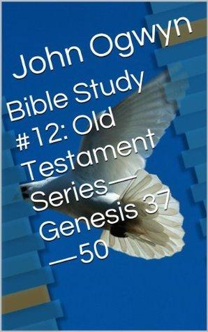 Bible Study #12:  Old Testament Series-Genesis 37-50  by  John Ogwyn