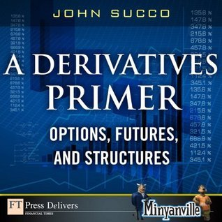 A Derivatives Primer: Options, Futures and Structures  by  John Succo