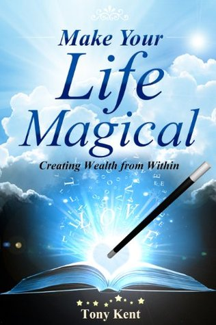 Make Your Life Magical: Creating Wealth From Within  by  Tony Kent