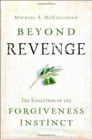 Beyond Revenge: The Evolution of the Forgiveness Instinct  by  Michael McCullough