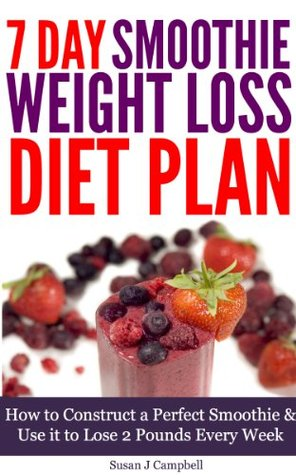 7 Day Smoothie Weight Loss Diet Plan - How to Construct a Perfect Smoothie & Use it to Lose 2 Pounds Every Week [Includes 29 Smoothie Recipes]  by  Susan J. Campbell