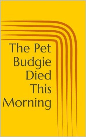 The Pet Budgie Died This Morning  by  Alan Fisher