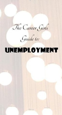 The Career Girls Guide to Unemployment  by  Leigh  Nichols