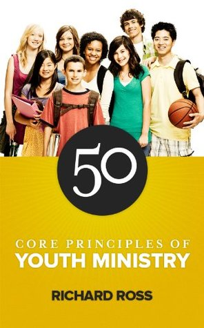 50 Core Principles of Youth Ministry  by  Richard Ross
