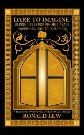 Dare to Imagine: 18 Principles for Finding Peace, Happiness, and True Success: A True Story of Hope and Love, Divinely Inspired. Ronald Lew