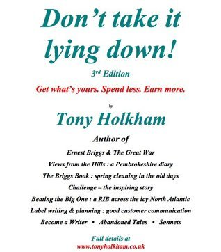 DONT TAKE IT LYING DOWN ! - How to get whats yours, spend less and earn more  by  Tony Holkham