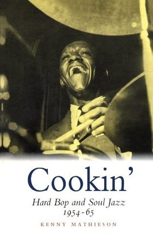 Cookin: Hard Bop and Soul Jazz 1954-65: Hard Bop and Soul Jazz 1954-65 Kenny Mathieson