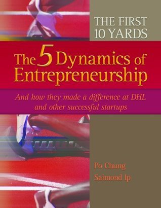 THE FIRST 10 YARDS - The 5 Dynamics of Entrepreneurship and how they made a difference at DHL and other successful startups Po Chung