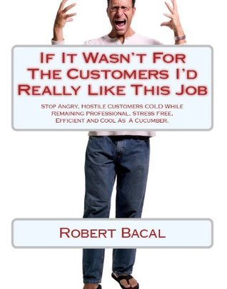 Stop Angry, Hostile Customers COLD While Remaining Professional, Stress Free, Efficient and Cool As A Cucumber  by  Robert Bacal